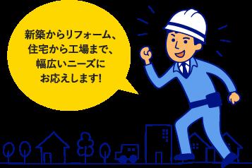 新築からリフォーム、住宅から工場まで、幅広いニーズにお応えします!
